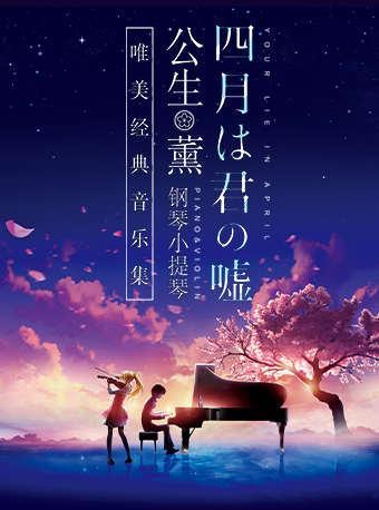 """【上海站】《四月是你的谎言》——""""公生""""与""""薰""""的钢琴小提琴唯美经典音乐集"""